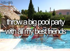 Throw a big pool party with all my best friends