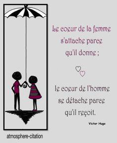 Le coeur Le coeur de la femme s'attache parce qu'il donne ; le coeur de l'homme se détache parce qu'il reçoit. - Victor Hugo