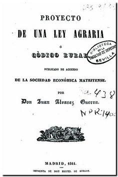 Proyecto de una ley agraria o Código rural / publicado de acuerdo de la Sociedad Económica Matritense por Juan Álvarez Guerra. - Madrid Imprenta de Miguel de Burgos, 1841.