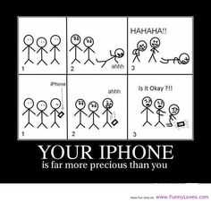 Your IPhone Is Far More Precious Than You.