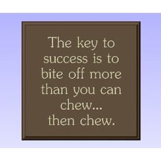 The Key to Success is to Bite off More Than You Can Chew, then Chew...Success Wall Quote