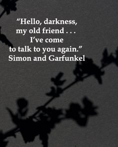"""""""Hello, darkness, my old friend . . . I've come to talk to you again."""" Simon and Garfunkel"""