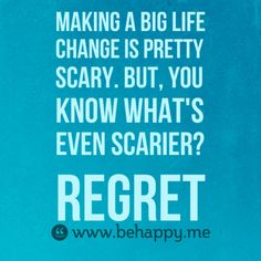Making a big life  change is pretty scary. But, you know what's even scarier?  Regret