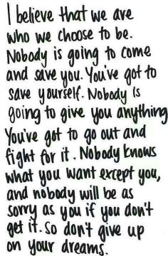 We are who we choose to be. Nobody is going to save you. You've got to save yourself. Don't give up on your dreams.