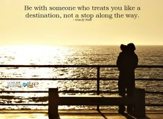 Be with someone who treats you like a destination, not a stop along the way. ~ Mandy Hale