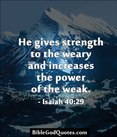 He gives strength to the weary and increases the power of the weak. - Isaiah 40:29  ► More: BibleGodQuotes.com