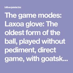 "The game modes: Laxoa glove: The oldest form of the ball, played without pediment, direct game, with goatskin gloves. Two teams meet in open field or village square. Kick the ball in the boot on the ""Botarri"" and the game is returning the ball to the other field and getting the opposite field. The goals are sung and tennis counted as 15, 30, 40 and game. This mode captures the essence of the rest of the modalities and many modern ball games such as tennis and baseboll. Yoko Garbi: small…"