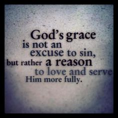 God's grace is not an excuse to sin, but rather a reason to love and serve Him more fully.