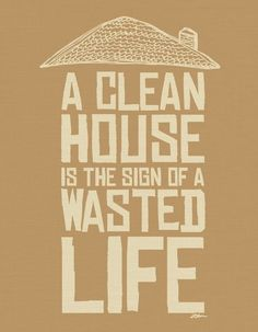 Clean House = Wasted Life My new life's motto! Ok, it has always been my motto, but now it is official. Great Quotes, Quotes To Live By, Me Quotes, Funny Quotes, Inspirational Quotes, Qoutes, Famous Quotes, Super Quotes, Wisdom Quotes
