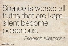Silence is worse; all truths that are kep silent become poisonous.  ---Friedrich Nietzsche