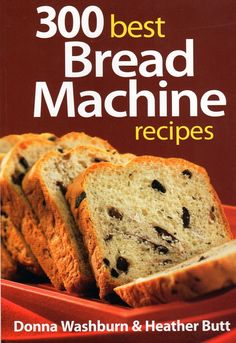 300 Best Bread Machine Recipes Cookbook I Want A Bread Machine For My
