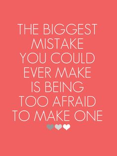 The biggest mistake you could ever make is being too afraid to make one. ♥♥♥