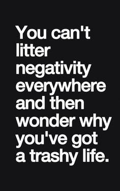 """""""You can't litter negativity everywhere and then wonder why you've got a trashy life""""                      #truth"""