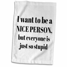 I Want to be a Nice Person but Everyone is just so Stupid Towel x Sign Quotes, True Quotes, Funny Quotes, Sign Sayings, Dish Towels, Hand Towels, Tea Towels, Be A Better Person, Nice Person