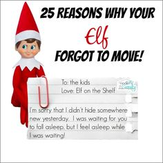 When the kids wake us up to tell usthat our Elf forgot to move – we need to be quick on our feet to think of a reason why. Our Elf on the Shelf has great ideas, but sometimes he just sticks with the same one for two days in a row. Here are 25 Reasons why our Elf forgot to move...