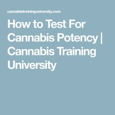 How to Test For Cannabis Potency | Cannabis Training University