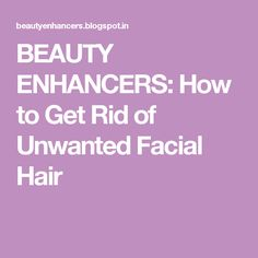 BEAUTY ENHANCERS: How to Get Rid of Unwanted Facial Hair