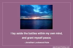 Affirmation: I lay aside the battles within my own mind, and grant myself peace. - Jonathan Lockwood Huie