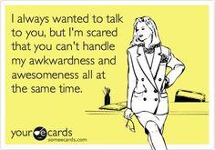 Definitely me... I am really awkward sometimes, and I admit it.