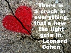 """There is a crack in everything, that's how the light gets in."" - Leonard Cohen"