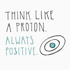 awesome Think like a proton, always positive....by http://dezdemoonquotes4u.gdn