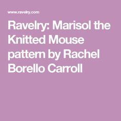 Ravelry: Marisol the Knitted Mouse pattern by Rachel Borello Carroll