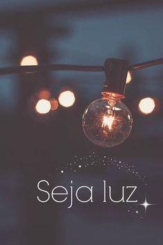 Seja luz na vida das pessoas ;)