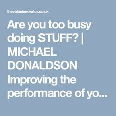 Are you too busy doing STUFF? | MICHAEL DONALDSON Improving the performance of your business by improving the performance of your people, the profitability of your products and the productivity of your process.