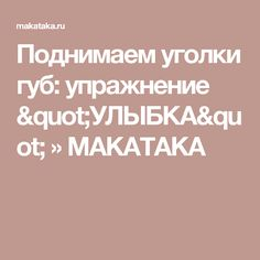 "Поднимаем уголки губ: упражнение ""УЛЫБКА"" » MAKATAKA"
