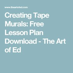 Creating Tape Murals: Free Lesson Plan Download - The Art of Ed