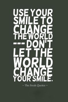Use Your Smile To Change The World; Don'T Let The World Change Your Smile. » Chinese Proverb
