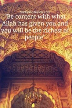 Be content with what Allah has given you and you will be the richest of people.