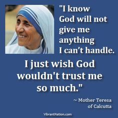 I wish God wouldn't trust me so much...St. Teresa of Calcutta