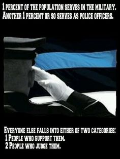 of the population serves in the military. Another or so serves as police officers. Everyone else falls into either of two categories: People who support them. People who judge them. I SUPPORT THEM Law Enforcement Quotes, Support Law Enforcement, Law Enforcement Officer, Military Police, Police Officer, Military Personnel, State Police, Usmc, Police Wife Life