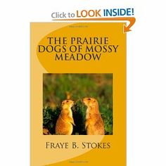The Prairie Dogs of Mossy Meadow by Fraye B. Stokes. $5.95. Publication: December 1, 2012. Publisher: CreateSpace Independent Publishing Platform (December 1, 2012)