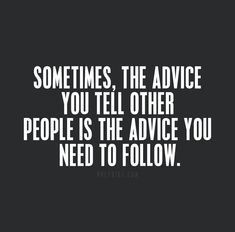 Advice to give to others is the one you need to follow the most