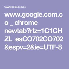 www.google.com.co _ chrome newtab?rlz=1C1CHZL_esCO702CO702&espv=2&ie=UTF-8