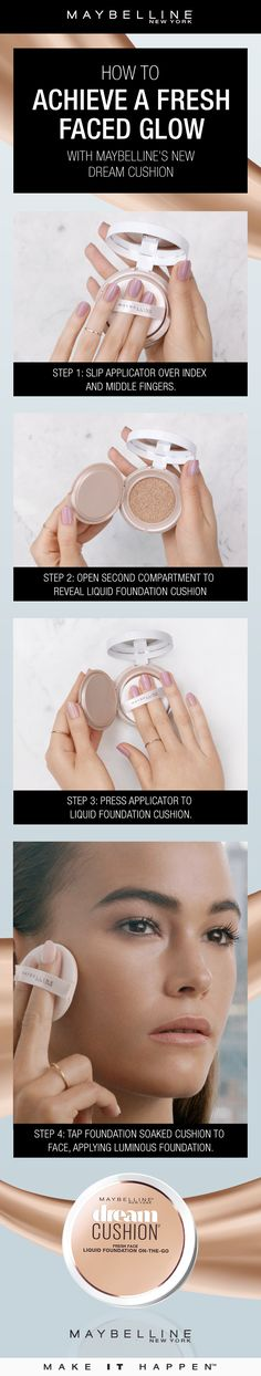 Get a fresh-faced glow with your foundation with Maybelline's Dream Cushion Foundation.  Step 1: Slip applicator over index and middle fingers. Step 2: Open second compartment to reveal liquid foundation cushion.  Step 3: Press applicator into liquid foundation cushion.  Step 4: Tap foundation soaked cushion to face, applying luminous foundation.