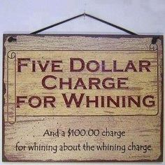 Five dollar charge for whining... and 100 dollar charge for whining about the whining charge.