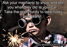 Ask your mechanic to show and tell you what they did to your car. Take the opportunity to take notes and learn!