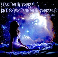 Start With Yourself... But Do Not End With Yourself... Martin Buber