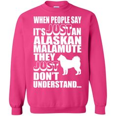 When People Say Just An Alaskan Malamute They Just Dont Understand Sweatshirts