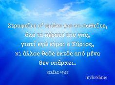 Στραφείτε σ' εμένα για να σωθείτε, όλα τα πέρατα της γης, γιατί εγώ είμαι ο Κύριος, κι άλλος Θεός εκτός από μένα δεν υπάρχει.... Christian Quotes, Greek, Faith, Dreams, Believe, Christianity Quotes