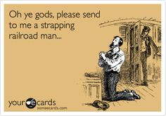 Oh ye gods, please send to me a strapping railroad man...
