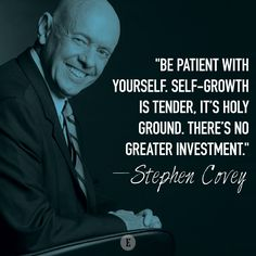 """Be patient with yourself. Self-growth is tender, it's holy ground. There's no greater investment."" -- Stephen Covey"