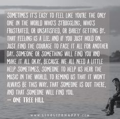 """Sometimes it's easy to feel like you're the only one in the world who's struggling, who's frustrated, or unsatisfied, or barely getting by. That feeling is a lie. And if you just hold on, just find the courage to face it all for another day. Someone or something will find you and make it all okay…"" - One Tree Hill"
