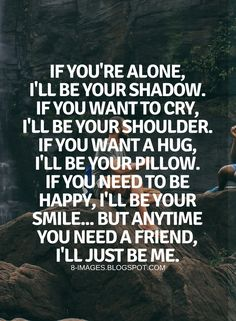 11 QUOTES TO REMEMBER WHEN YOU FEEL LONELY If you're alone, I'll be your shadow. If you want to cry, I'll be your shoulder. If you want a hug, I'll be your pillow. If you need to be happy, I'll be your smile... But anytime you need a friend, I'll just be