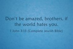 """""""Don't be amazed, brothers, if the world hates you."""""""