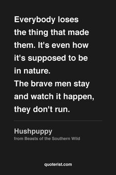 """""""Everybody loses the thing that made them. It's even how it's supposed to be in nature. The brave men stay and watch it happen, they don't run."""" - Hushpuppy from #BeastsoftheSouthernWild. #moviequotes #movies"""