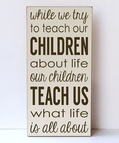 """While we try to teach our children about life our children teach us what life is all about."""